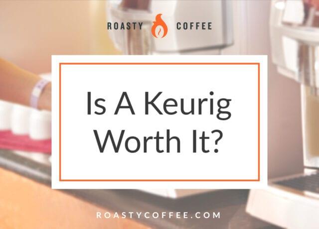 Is A Keurig Worth It
